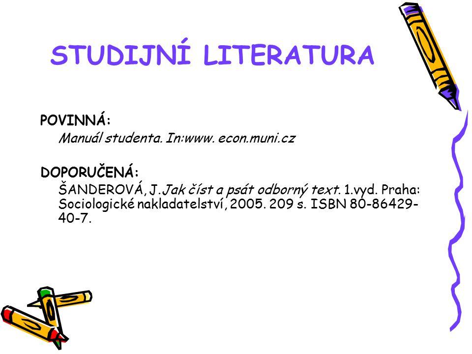 STUDIJNÍ LITERATURA POVINNÁ: Manuál studenta. In:www. econ.muni.cz DOPORUČENÁ: ŠANDEROVÁ, J.Jak číst a psát odborný text. 1.vyd. Praha: Sociologické n