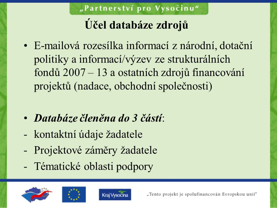 Účel databáze zdrojů E-mailová rozesílka informací z národní, dotační politiky a informací/výzev ze strukturálních fondů 2007 – 13 a ostatních zdrojů financování projektů (nadace, obchodní společnosti) Databáze členěna do 3 částí: -kontaktní údaje žadatele -Projektové záměry žadatele -Tématické oblasti podpory