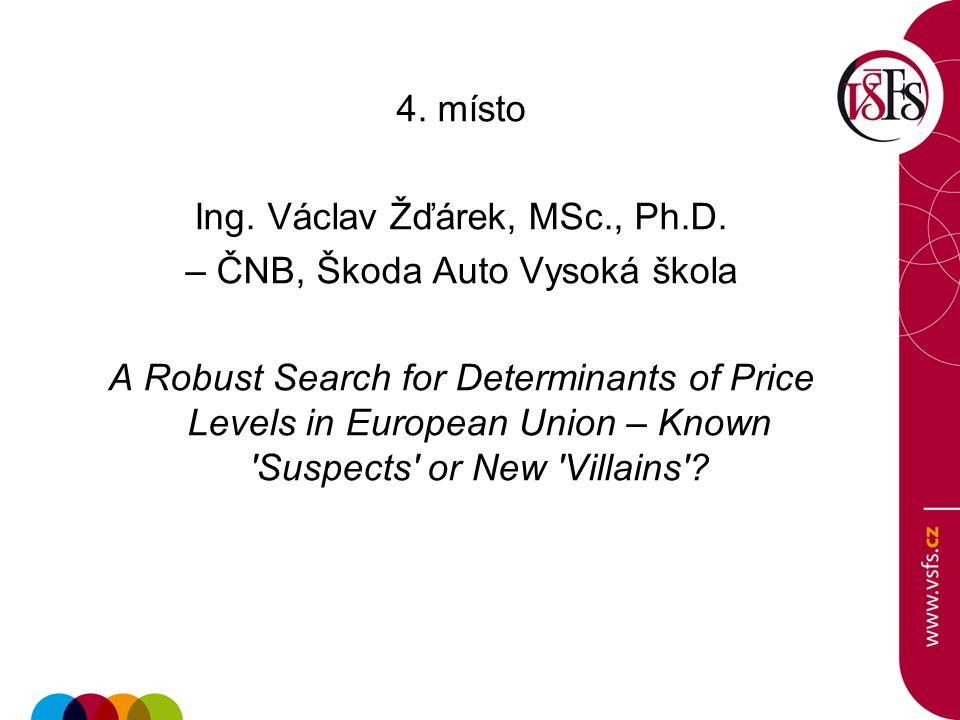 4. místo Ing. Václav Žďárek, MSc., Ph.D. – ČNB, Škoda Auto Vysoká škola A Robust Search for Determinants of Price Levels in European Union – Known 'Su