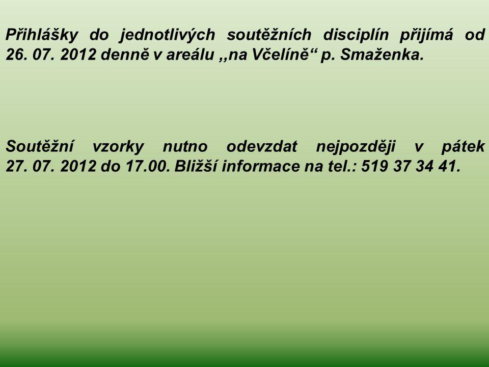 """Přihlášky do jednotlivých soutěžních disciplín přijímá od 26. 07. 2012 denně v areálu,,na Včelíně"""" p. Smaženka. Soutěžní vzorky nutno odevzdat nejpozd"""