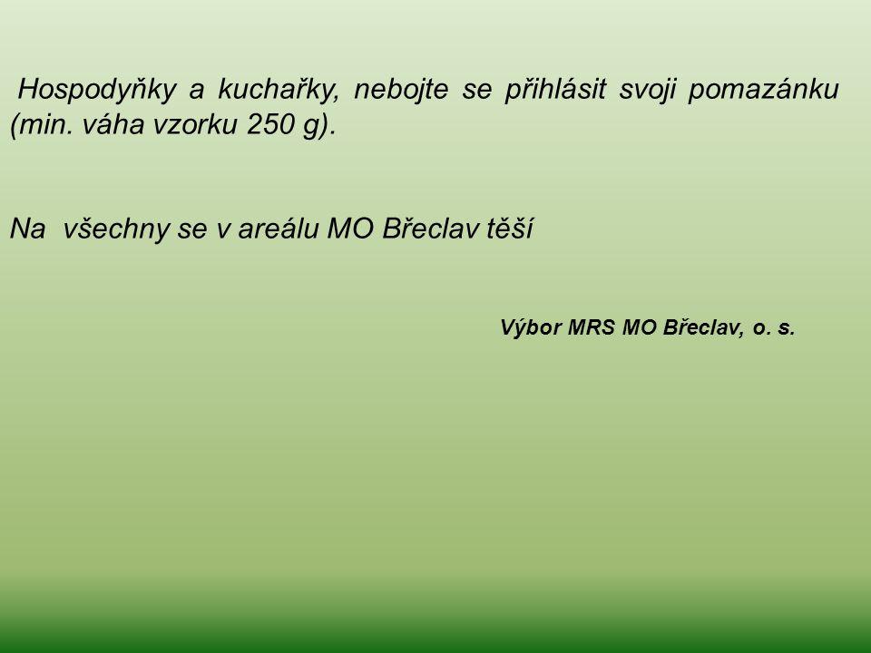 Hospodyňky a kuchařky, nebojte se přihlásit svoji pomazánku (min. váha vzorku 250 g). Na všechny se v areálu MO Břeclav těší Výbor MRS MO Břeclav, o.