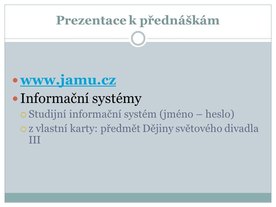 Prezentace k přednáškám www.jamu.cz Informační systémy  Studijní informační systém (jméno – heslo)  z vlastní karty: předmět Dějiny světového divadl
