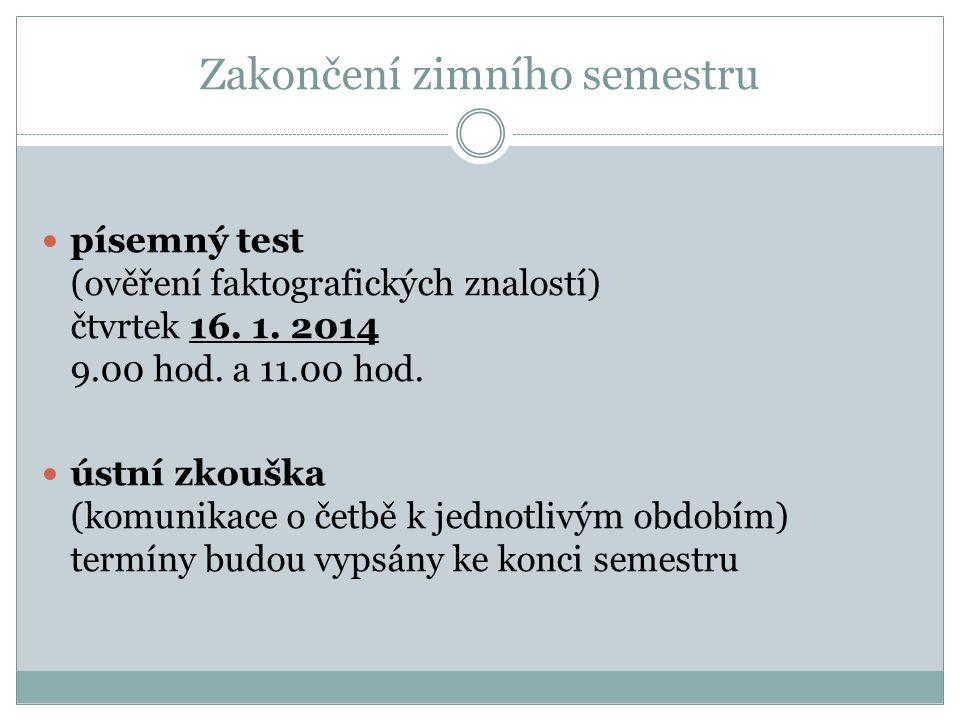 Zakončení zimního semestru písemný test (ověření faktografických znalostí) čtvrtek 16. 1. 2014 9.00 hod. a 11.00 hod. ústní zkouška (komunikace o četb