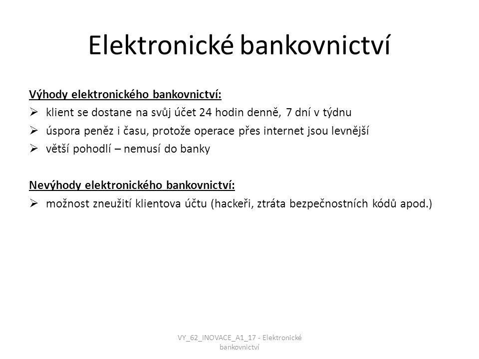 Elektronické bankovnictví Výhody elektronického bankovnictví:  klient se dostane na svůj účet 24 hodin denně, 7 dní v týdnu  úspora peněz i času, protože operace přes internet jsou levnější  větší pohodlí – nemusí do banky Nevýhody elektronického bankovnictví:  možnost zneužití klientova účtu (hackeři, ztráta bezpečnostních kódů apod.) VY_62_INOVACE_A1_17 - Elektronické bankovnictví
