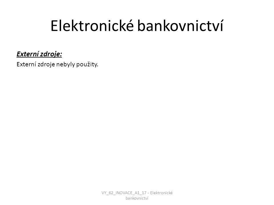 Elektronické bankovnictví Externí zdroje: Externí zdroje nebyly použity. VY_62_INOVACE_A1_17 - Elektronické bankovnictví