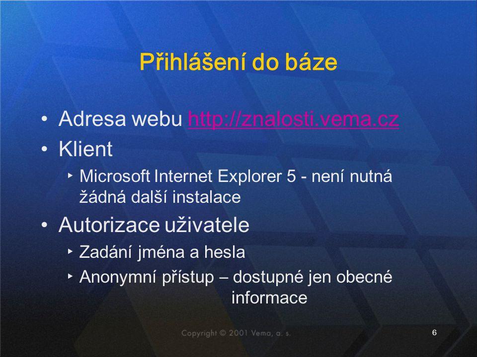 6 Přihlášení do báze Adresa webu http://znalosti.vema.cz Klient ▸Microsoft Internet Explorer 5 - není nutná žádná další instalace Autorizace uživatele