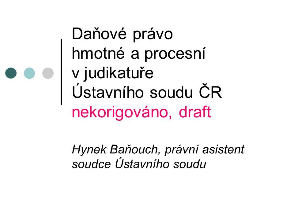 Daňové právo hmotné a procesní v judikatuře Ústavního soudu ČR nekorigováno, draft Hynek Baňouch, právní asistent soudce Ústavního soudu