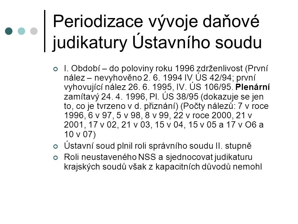 Periodizace vývoje daňové judikatury Ústavního soudu I. Období – do poloviny roku 1996 zdrženlivost (První nález – nevyhověno 2. 6. 1994 IV ÚS 42/94;