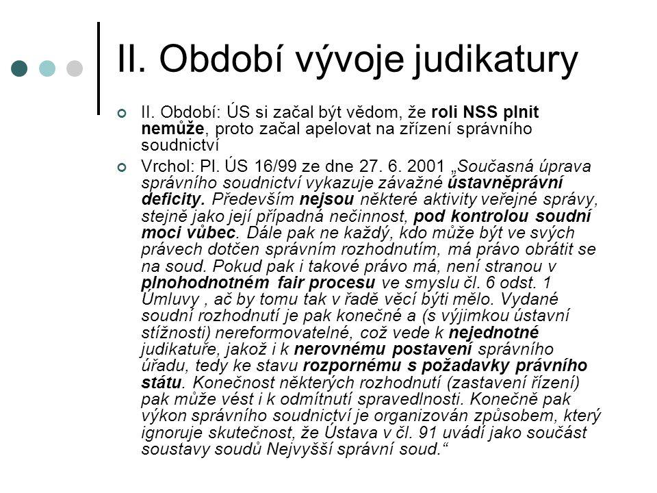 II. Období vývoje judikatury II. Období: ÚS si začal být vědom, že roli NSS plnit nemůže, proto začal apelovat na zřízení správního soudnictví Vrchol: