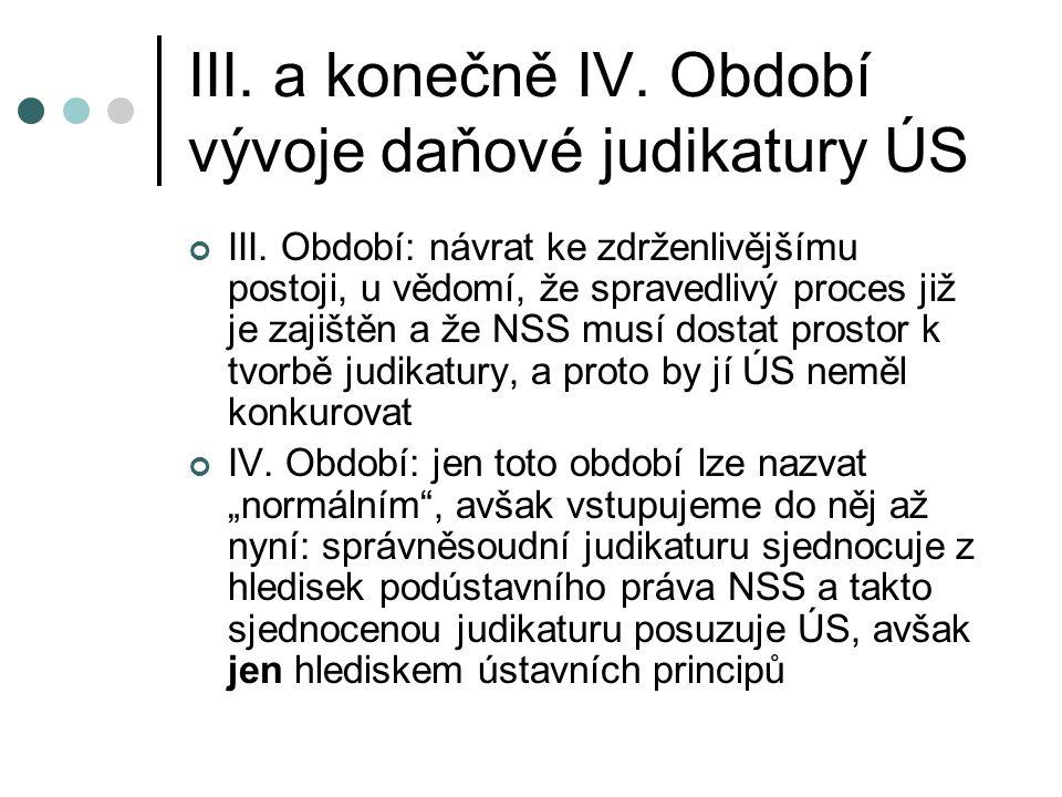 III. a konečně IV. Období vývoje daňové judikatury ÚS III. Období: návrat ke zdrženlivějšímu postoji, u vědomí, že spravedlivý proces již je zajištěn