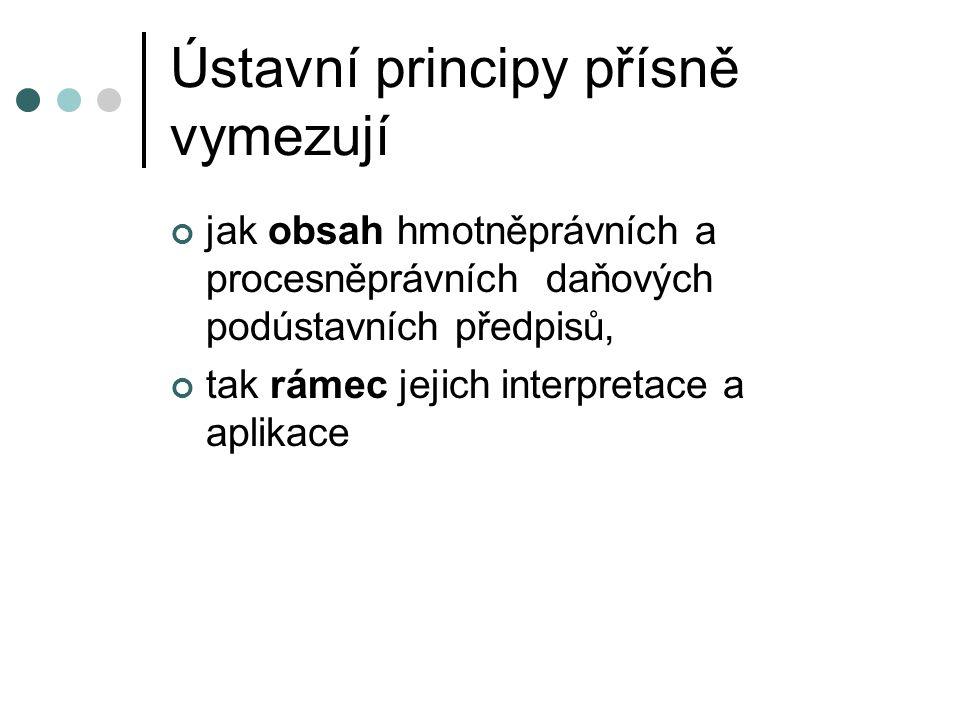 Ústavní principy přísně vymezují jak obsah hmotněprávních a procesněprávních daňových podústavních předpisů, tak rámec jejich interpretace a aplikace
