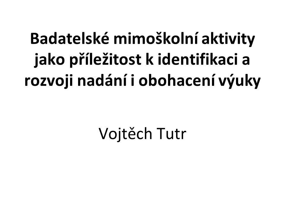 Badatelské mimoškolní aktivity jako příležitost k identifikaci a rozvoji nadání i obohacení výuky Vojtěch Tutr