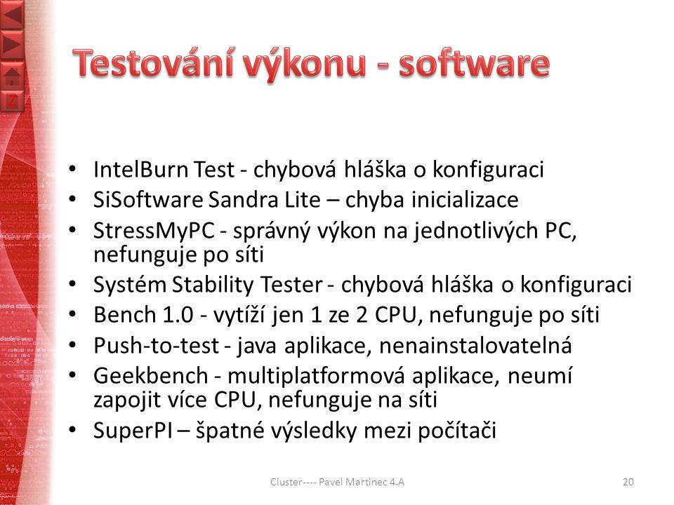 Z Z IntelBurn Test - chybová hláška o konfiguraci SiSoftware Sandra Lite – chyba inicializace StressMyPC - správný výkon na jednotlivých PC, nefunguje po síti Systém Stability Tester - chybová hláška o konfiguraci Bench 1.0 - vytíží jen 1 ze 2 CPU, nefunguje po síti Push-to-test - java aplikace, nenainstalovatelná Geekbench - multiplatformová aplikace, neumí zapojit více CPU, nefunguje na síti SuperPI – špatné výsledky mezi počítači Cluster---- Pavel Martinec 4.A20