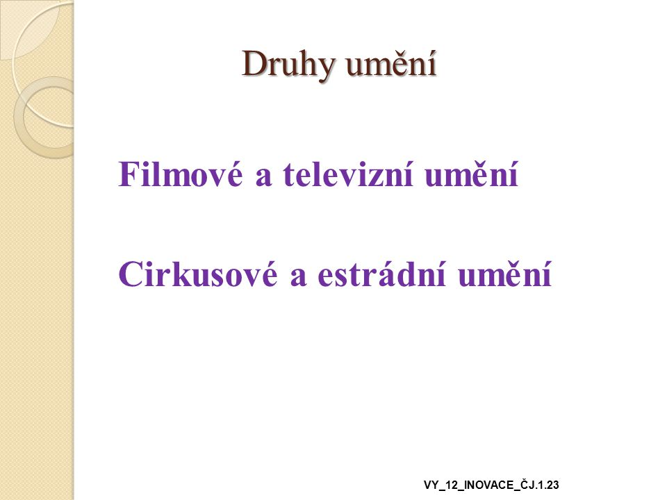 Druhy umění Druhy umění Filmové a televizní umění Cirkusové a estrádní umění VY_12_INOVACE_ČJ.1.23