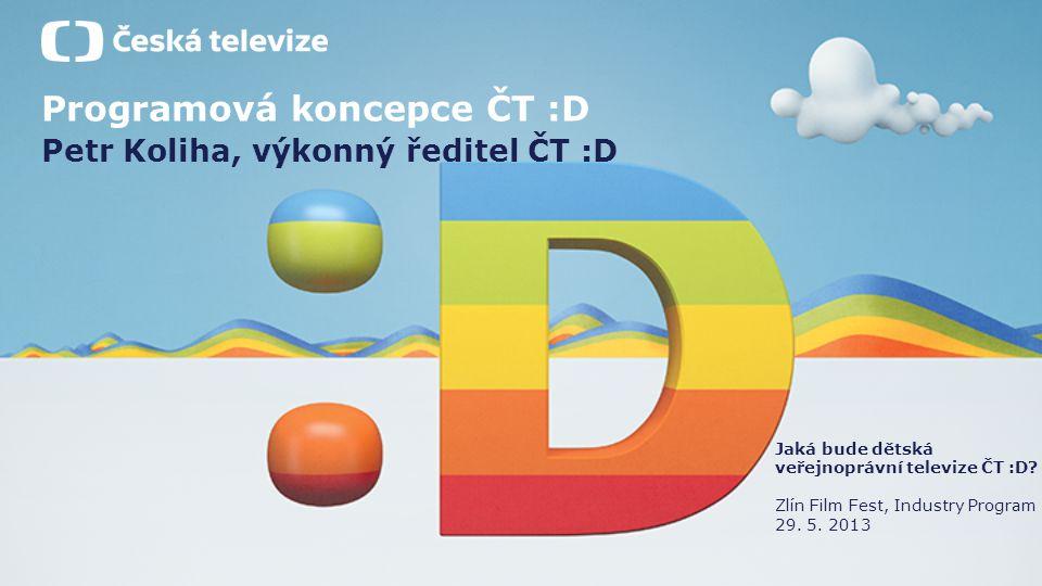 Programová koncepce ČT :D Petr Koliha, výkonný ředitel ČT :D Jaká bude dětská veřejnoprávní televize ČT :D? Zlín Film Fest, Industry Program 29. 5. 20