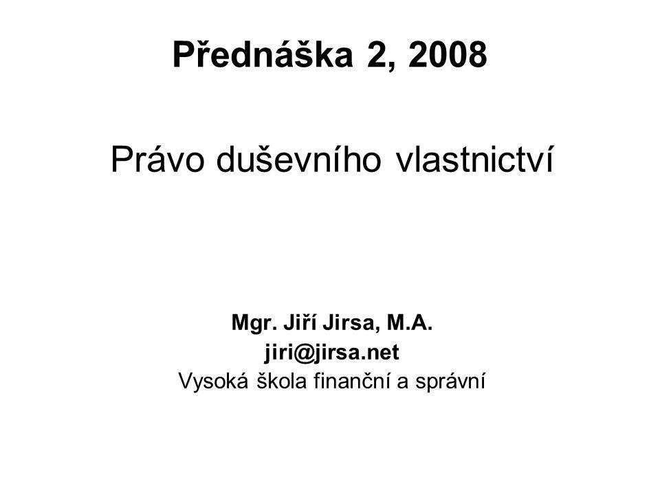 1 Přednáška 2, 2008 Právo duševního vlastnictví Mgr. Jiří Jirsa, M.A. jiri@jirsa.net Vysoká škola finanční a správní