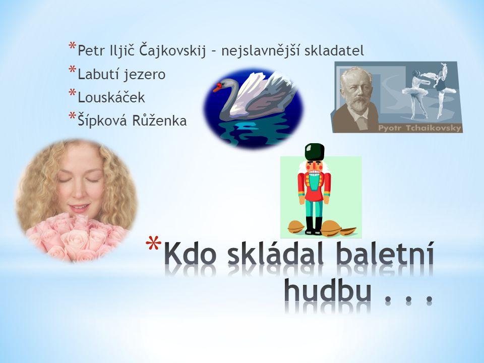 * Petr Iljič Čajkovskij – nejslavnější skladatel * Labutí jezero * Louskáček * Šípková Růženka