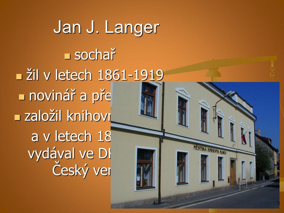 Jan J. Langer sochař sochař žil v letech 1861-1919 žil v letech 1861-1919 novinář a překladatel novinář a překladatel založil knihovnu Slavoj založil