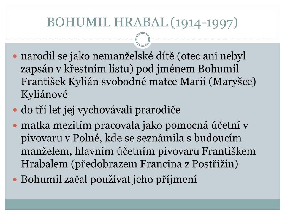 BOHUMIL HRABAL (1914-1997) narodil se jako nemanželské dítě (otec ani nebyl zapsán v křestním listu) pod jménem Bohumil František Kylián svobodné matc