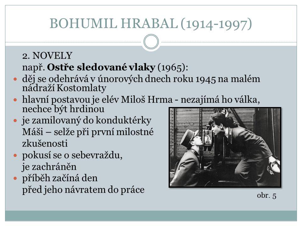 BOHUMIL HRABAL (1914-1997) 2. NOVELY např. Ostře sledované vlaky (1965): děj se odehrává v únorových dnech roku 1945 na malém nádraží Kostomlaty hlavn