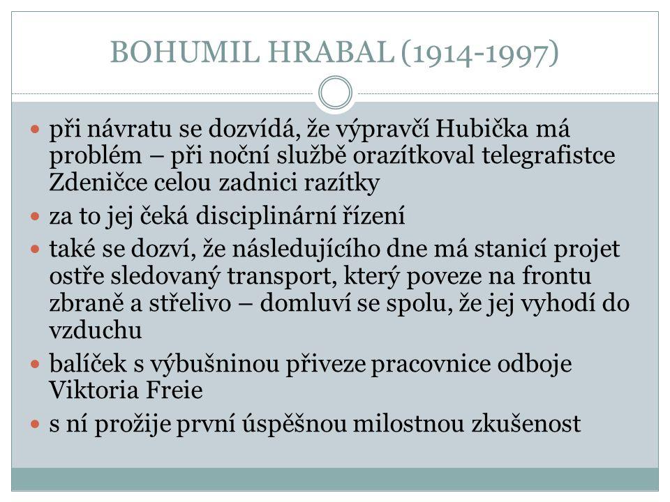 BOHUMIL HRABAL (1914-1997) když vlak přijíždí, vyleze Miloš na semafor a hodí bombu doprostřed čtrnáctého vagónu – pak sleduje, co se bude dít voják z posledního vagónu jej uvidí a vystřelí vystřelí i Miloš a oba skončí zraněni v příkopu u trati Němec trpí, tak ho Miloš střelí ještě jednou, aby ukončil jeho trápení pak uslyší výbuch vlaku, bere Němce za ruku a také umírá příběh byl zfilmován Jiřím Menzelem v roce 1966 s Václavem Neckářem v hlavní roli v roce 1968 získává film Oscara za nejlepší cizojazyčný film