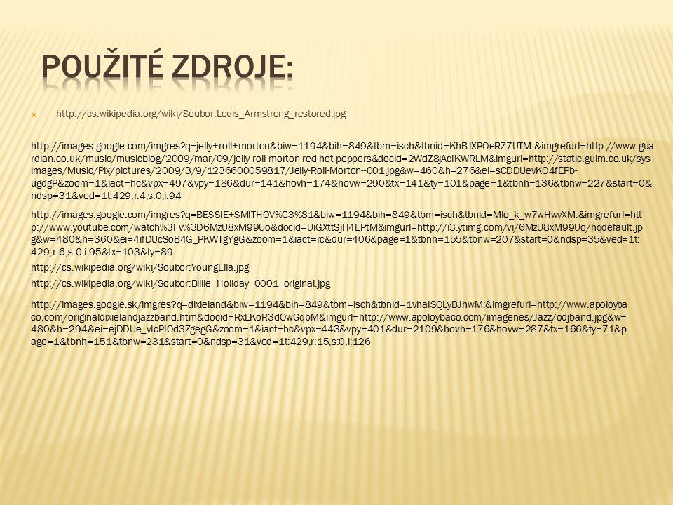  http://cs.wikipedia.org/wiki/Soubor:Louis_Armstrong_restored.jpg http://images.google.com/imgres q=jelly+roll+morton&biw=1194&bih=849&tbm=isch&tbnid=KhBJXPOeRZ7UTM:&imgrefurl=http://www.gua rdian.co.uk/music/musicblog/2009/mar/09/jelly-roll-morton-red-hot-peppers&docid=2WdZ8jAcIKWRLM&imgurl=http://static.guim.co.uk/sys- images/Music/Pix/pictures/2009/3/9/1236600059817/Jelly-Roll-Morton--001.jpg&w=460&h=276&ei=sCDDUevKO4fEPb- ugdgP&zoom=1&iact=hc&vpx=497&vpy=186&dur=141&hovh=174&hovw=290&tx=141&ty=101&page=1&tbnh=136&tbnw=227&start=0& ndsp=31&ved=1t:429,r:4,s:0,i:94 http://images.google.com/imgres q=BESSIE+SMITHOV%C3%81&biw=1194&bih=849&tbm=isch&tbnid=MIo_k_w7wHwyXM:&imgrefurl=htt p://www.youtube.com/watch%3Fv%3D6MzU8xM99Uo&docid=UiGXttSjH4EPtM&imgurl=http://i3.ytimg.com/vi/6MzU8xM99Uo/hqdefault.jp g&w=480&h=360&ei=4ifDUcSoB4G_PKWTgYgG&zoom=1&iact=rc&dur=406&page=1&tbnh=155&tbnw=207&start=0&ndsp=35&ved=1t: 429,r:6,s:0,i:95&tx=103&ty=89 http://cs.wikipedia.org/wiki/Soubor:YoungElla.jpg http://cs.wikipedia.org/wiki/Soubor:Billie_Holiday_0001_original.jpg http://images.google.sk/imgres q=dixieland&biw=1194&bih=849&tbm=isch&tbnid=1vhaISQLyBJhwM:&imgrefurl=http://www.apoloyba co.com/originaldixielandjazzband.htm&docid=RxLKoR3dOwGqbM&imgurl=http://www.apoloybaco.com/imagenes/Jazz/odjband.jpg&w= 480&h=294&ei=ejDDUe_vIcPIOd3ZgegG&zoom=1&iact=hc&vpx=443&vpy=401&dur=2109&hovh=176&hovw=287&tx=166&ty=71&p age=1&tbnh=151&tbnw=231&start=0&ndsp=31&ved=1t:429,r:15,s:0,i:126