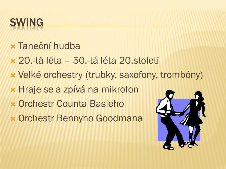  Taneční hudba  20.-tá léta – 50.-tá léta 20.století  Velké orchestry (trubky, saxofony, trombóny)  Hraje se a zpívá na mikrofon  Orchestr Counta Basieho  Orchestr Bennyho Goodmana