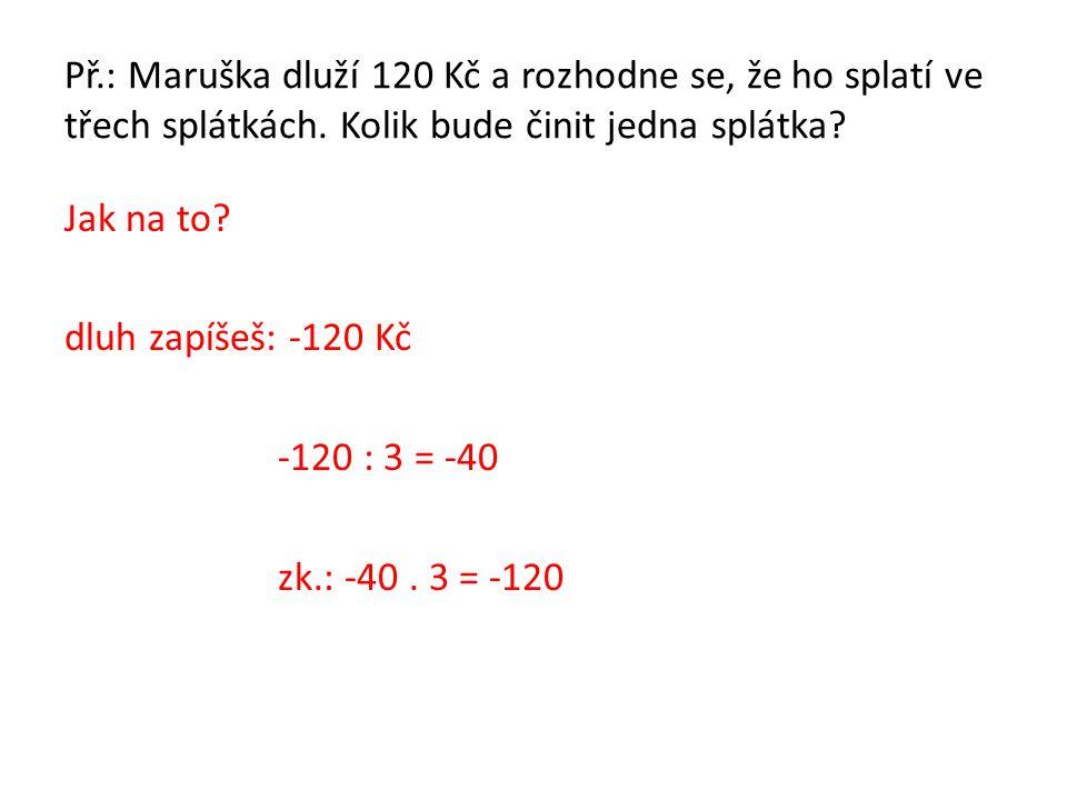 Př.: Maruška dluží 120 Kč a rozhodne se, že ho splatí ve třech splátkách. Kolik bude činit jedna splátka? Jak na to? dluh zapíšeš: -120 Kč -120 : 3 =