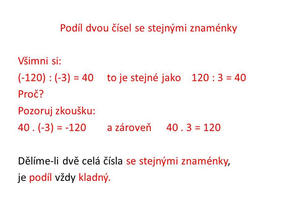 Podíl dvou čísel se stejnými znaménky Všimni si: (-120) : (-3) = 40to je stejné jako 120 : 3 = 40 Proč? Pozoruj zkoušku: 40. (-3) = -120 a zároveň40.