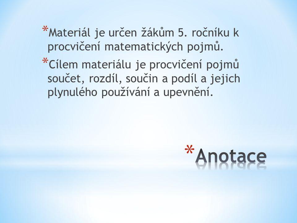 * Materiál je určen žákům 5. ročníku k procvičení matematických pojmů. * Cílem materiálu je procvičení pojmů součet, rozdíl, součin a podíl a jejich p