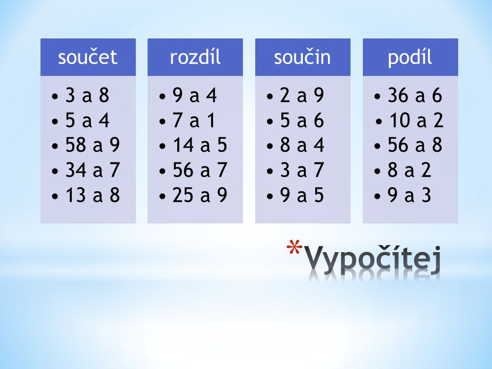 3 a 8 5 a 4 58 a 9 34 a 7 13 a 8 rozdíl 9 a 4 7 a 1 14 a 5 56 a 7 25 a 9 součin 2 a 9 5 a 6 8 a 4 3 a 7 9 a 5 podíl 36 a 6 10 a 2 56 a 8 8 a 2 9 a 3