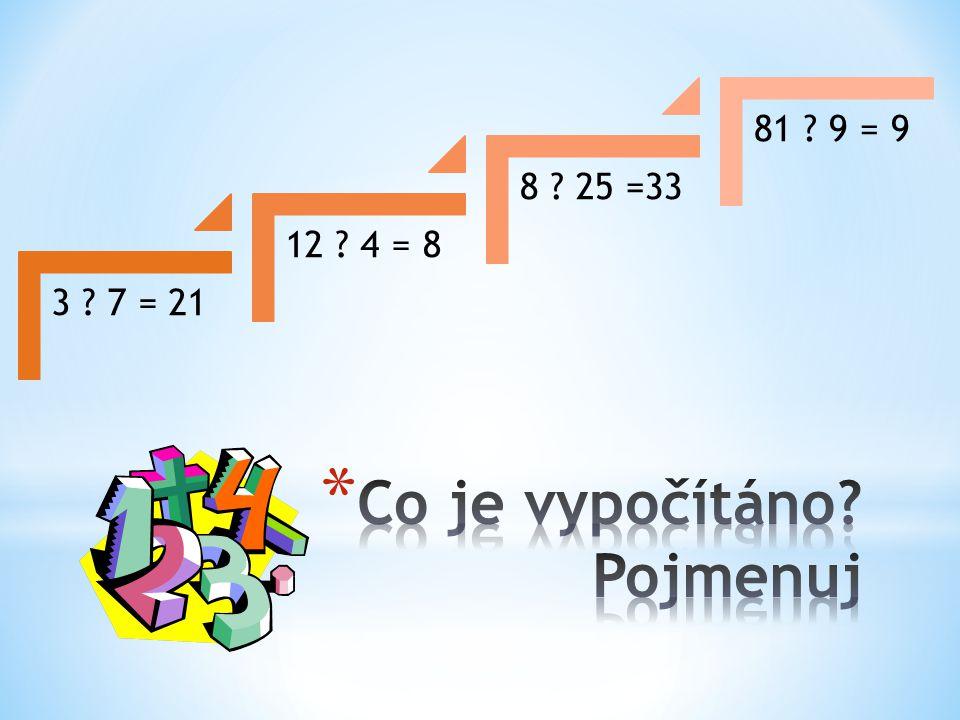 3 ? 7 = 21 12 ? 4 = 8 8 ? 25 =33 81 ? 9 = 9