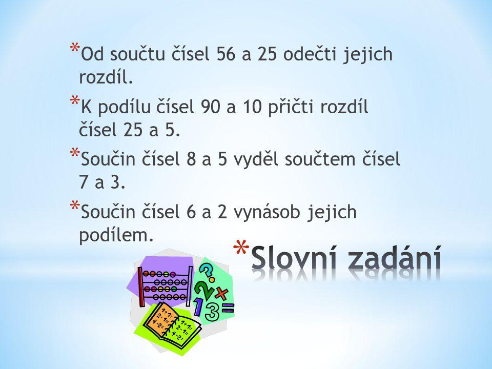 * Od součtu čísel 56 a 25 odečti jejich rozdíl. * K podílu čísel 90 a 10 přičti rozdíl čísel 25 a 5. * Součin čísel 8 a 5 vyděl součtem čísel 7 a 3. *