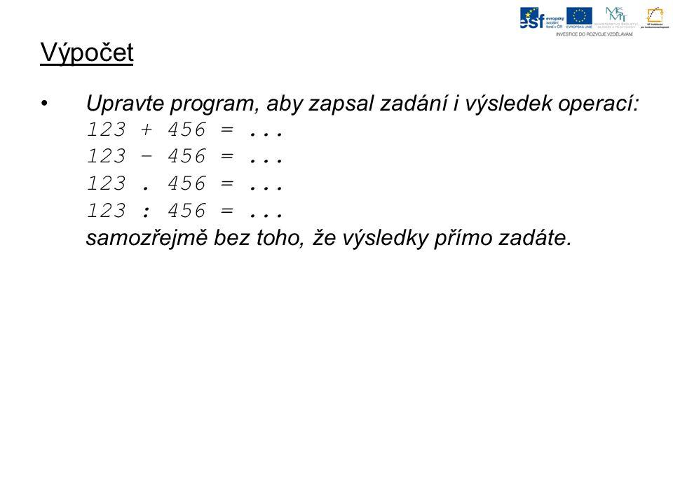Výpočet Upravte program, aby zapsal zadání i výsledek operací: 123 + 456 =...