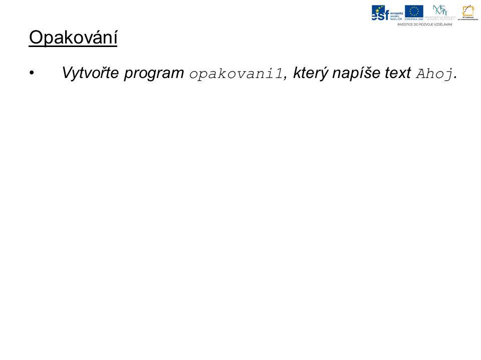 Opakování Vytvořte program opakovani1, který napíše text Ahoj.