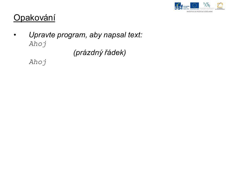 Opakování Upravte program, aby napsal text: Ahoj (prázdný řádek) Ahoj