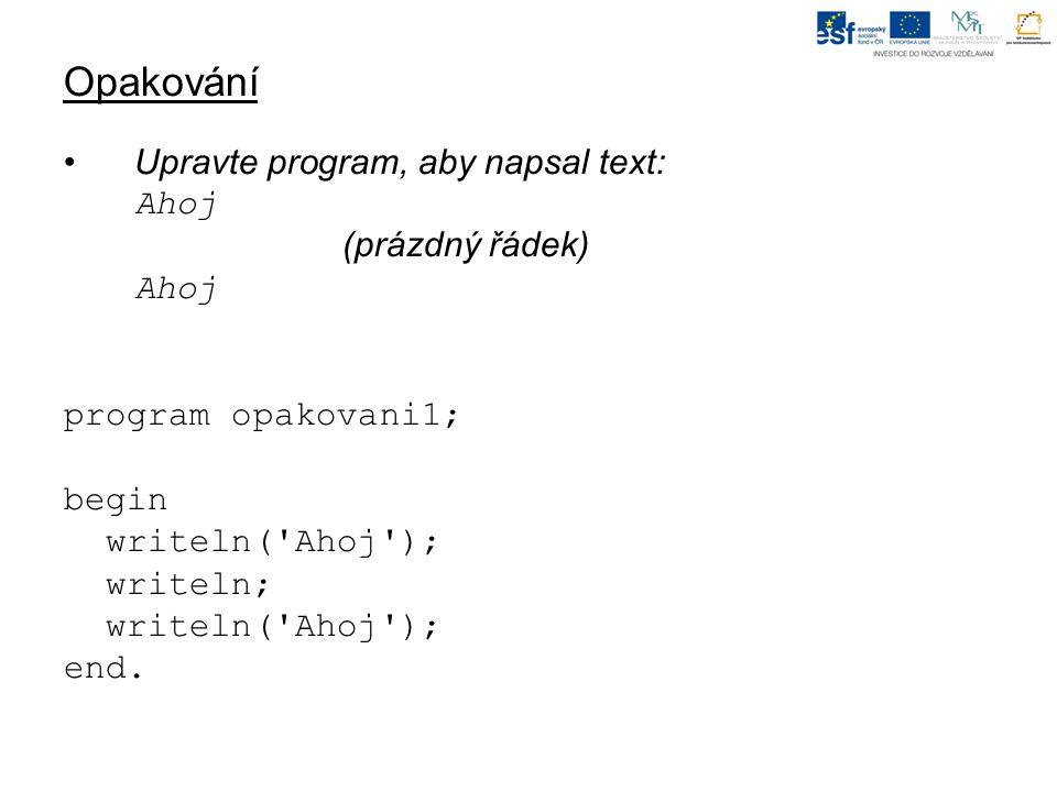 Opakování Upravte program, aby napsal text: Ahoj (prázdný řádek) Ahoj program opakovani1; begin writeln( Ahoj ); writeln; writeln( Ahoj ); end.