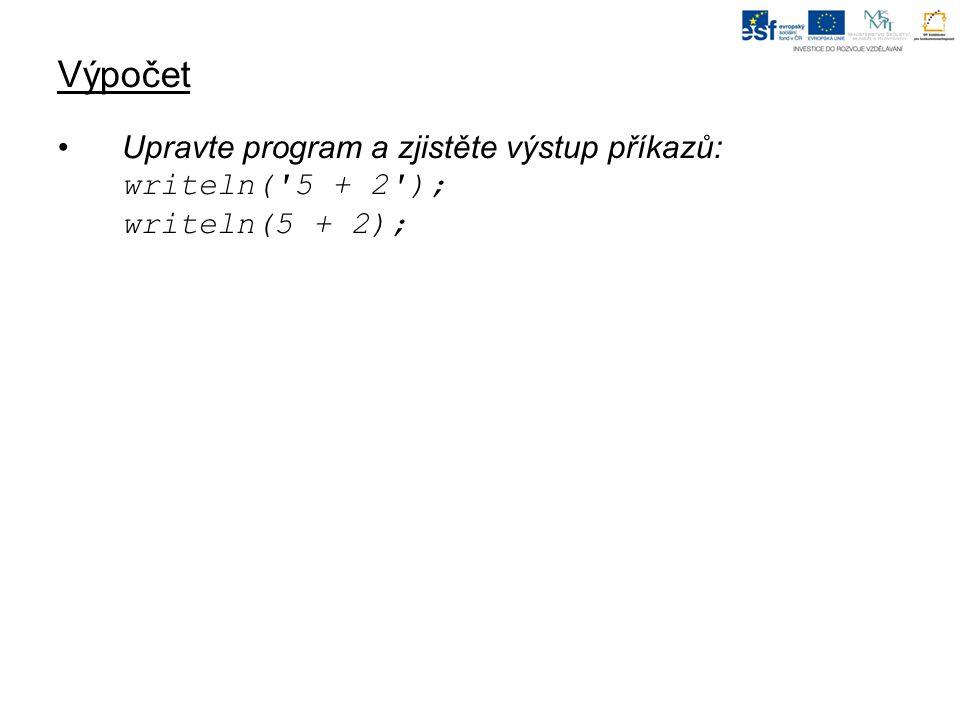 Výpočet Upravte program a zjistěte výstup příkazů: writeln( 5 + 2 ); writeln(5 + 2);