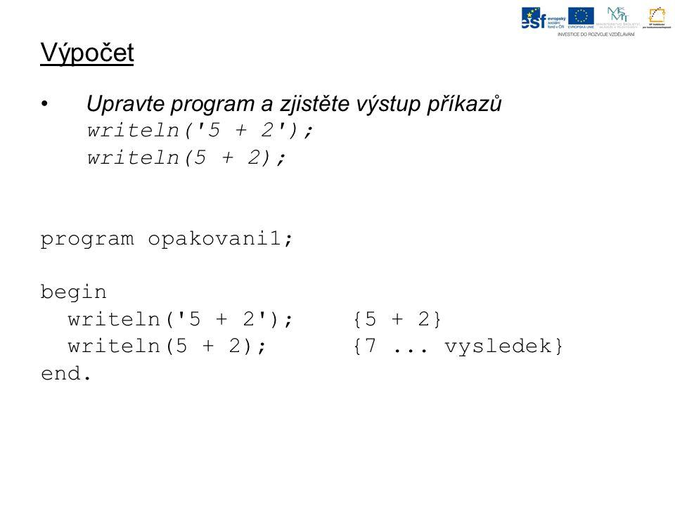 Výpočet Upravte program a zjistěte výstup příkazů writeln( 5 + 2 ); writeln(5 + 2); program opakovani1; begin writeln( 5 + 2 );{5 + 2} writeln(5 + 2);{7...
