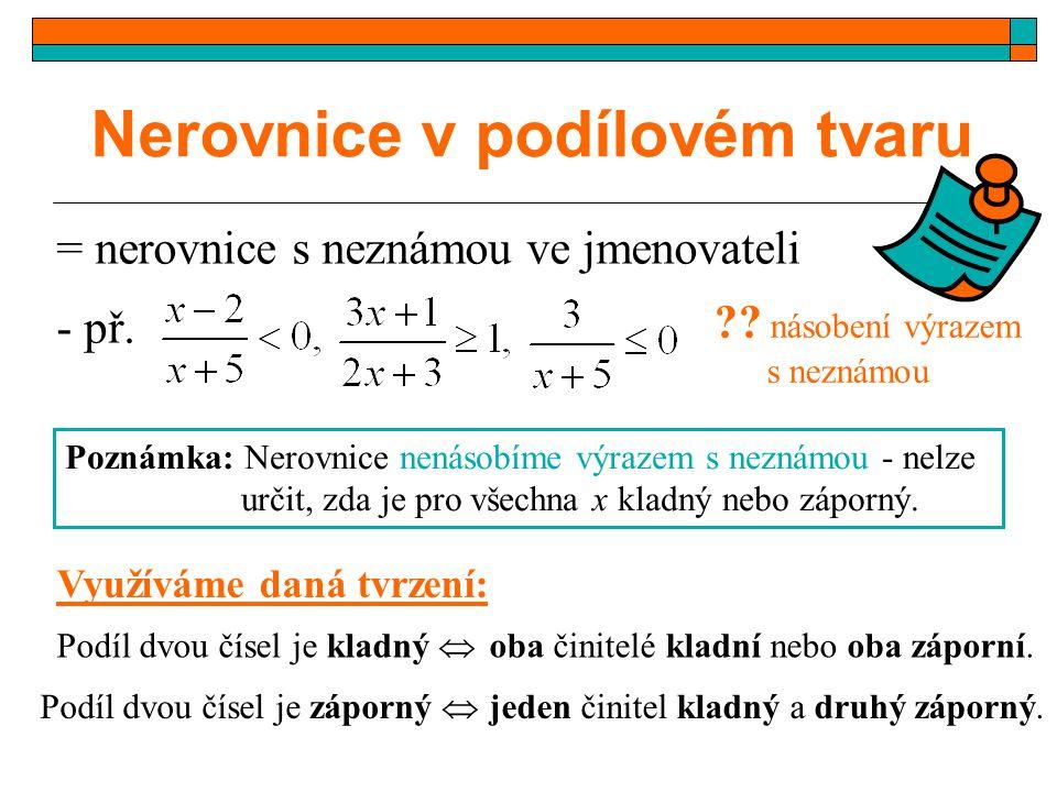 Nerovnice v podílovém tvaru = nerovnice s neznámou ve jmenovateli - př. ?? násobení výrazem s neznámou Poznámka: Nerovnice nenásobíme výrazem s neznám