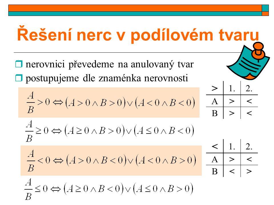 Řešení nerc v podílovém tvaru  nerovnici převedeme na anulovaný tvar  postupujeme dle znaménka nerovnosti > 1.2. A>< B>< < 1.2. A>< B<>