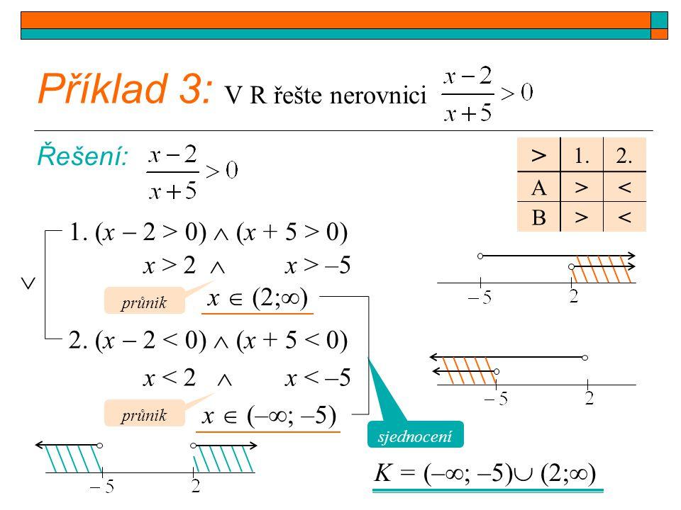 Příklad 3: V R řešte nerovnici Řešení: 1. (x  2 > 0)  (x + 5 > 0) > 1.2. A>< B>< 2. (x  2 < 0)  (x + 5 < 0) x > 2  x > –5 x  (2;  ) x < 2  x <