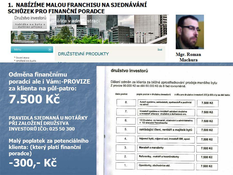 Odměna finančnímu poradci ale i Vám:-PROVIZE za klienta na půl-patro: 7.500 Kč PRAVIDLA SJEDNANÁ U NOTÁŘKY PŘI ZALOŽENÍ DRUŽSTVA INVESTORŮ IČO: 025 50 300 Malý poplatek za potenciálního klienta: (který platí finanční poradce) -300,- Kč