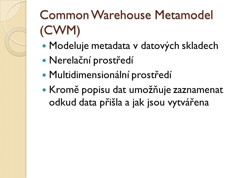 Common Warehouse Metamodel (CWM) Modeluje metadata v datových skladech Nerelační prostředí Multidimensionální prostředí Kromě popisu dat umožňuje zaznamenat odkud data přišla a jak jsou vytvářena