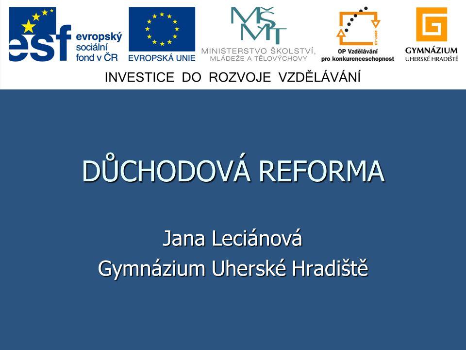 DŮCHODOVÁ REFORMA Jana Leciánová Gymnázium Uherské Hradiště