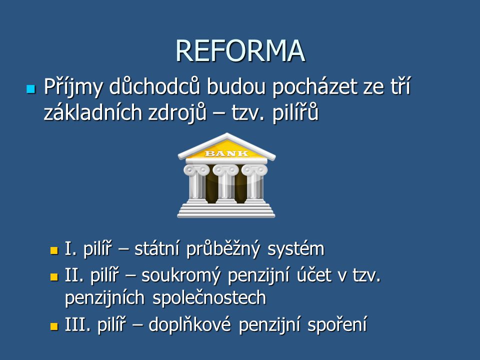REFORMA Příjmy důchodců budou pocházet ze tří základních zdrojů – tzv. pilířů Příjmy důchodců budou pocházet ze tří základních zdrojů – tzv. pilířů I.