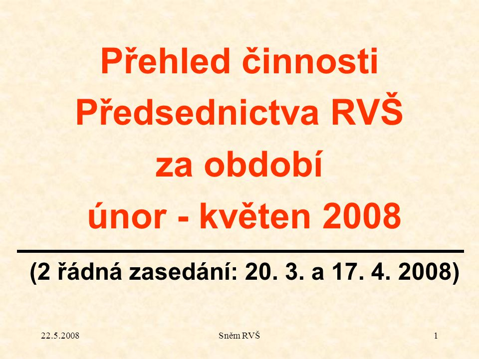 22.5.2008Sněm RVŠ1 Přehled činnosti Předsednictva RVŠ za období únor - květen 2008 (2 řádná zasedání: 20. 3. a 17. 4. 2008)