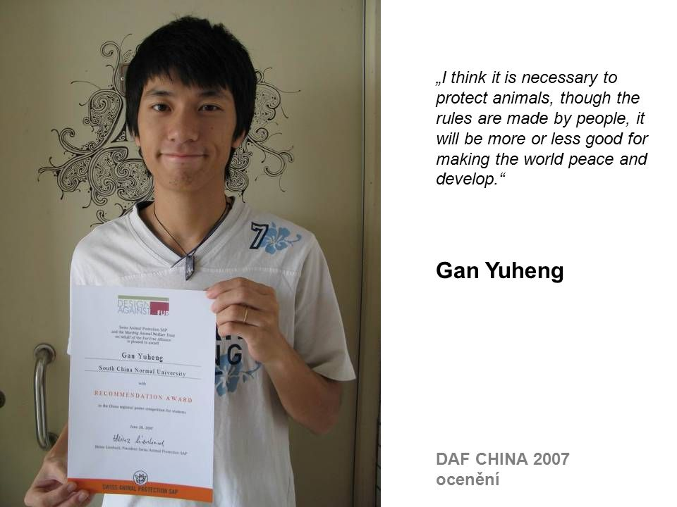 """I think it is necessary to protect animals, though the rules are made by people, it will be more or less good for making the world peace and develop. Gan Yuheng DAF CHINA 2007 ocenění"