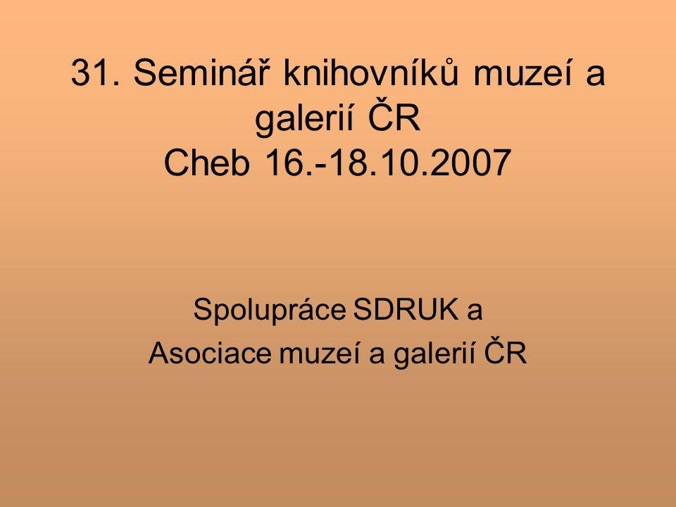 31. Seminář knihovníků muzeí a galerií ČR Cheb 16.-18.10.2007 Spolupráce SDRUK a Asociace muzeí a galerií ČR