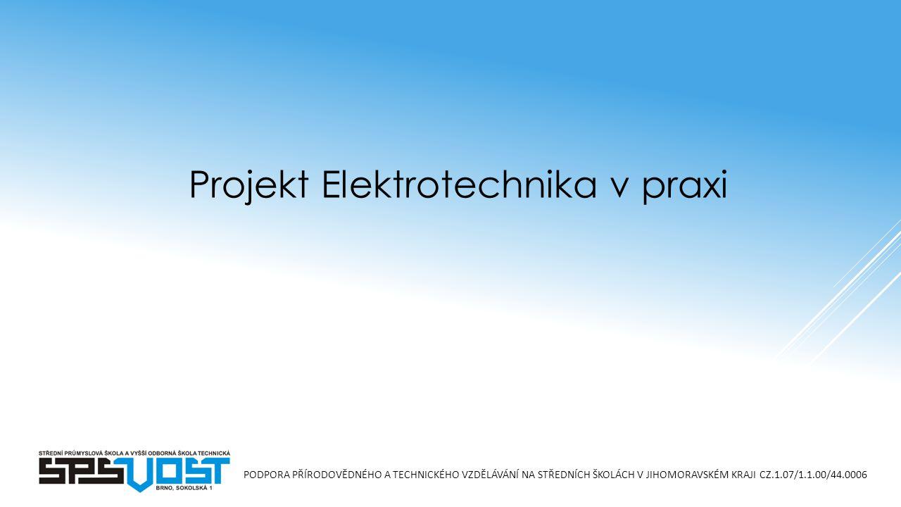 PODPORA PŘÍRODOVĚDNÉHO A TECHNICKÉHO VZDĚLÁVÁNÍ NA STŘEDNÍCH ŠKOLÁCH V JIHOMORAVSKÉM KRAJI CZ.1.07/1.1.00/44.0006 Projekt Elektrotechnika v praxi